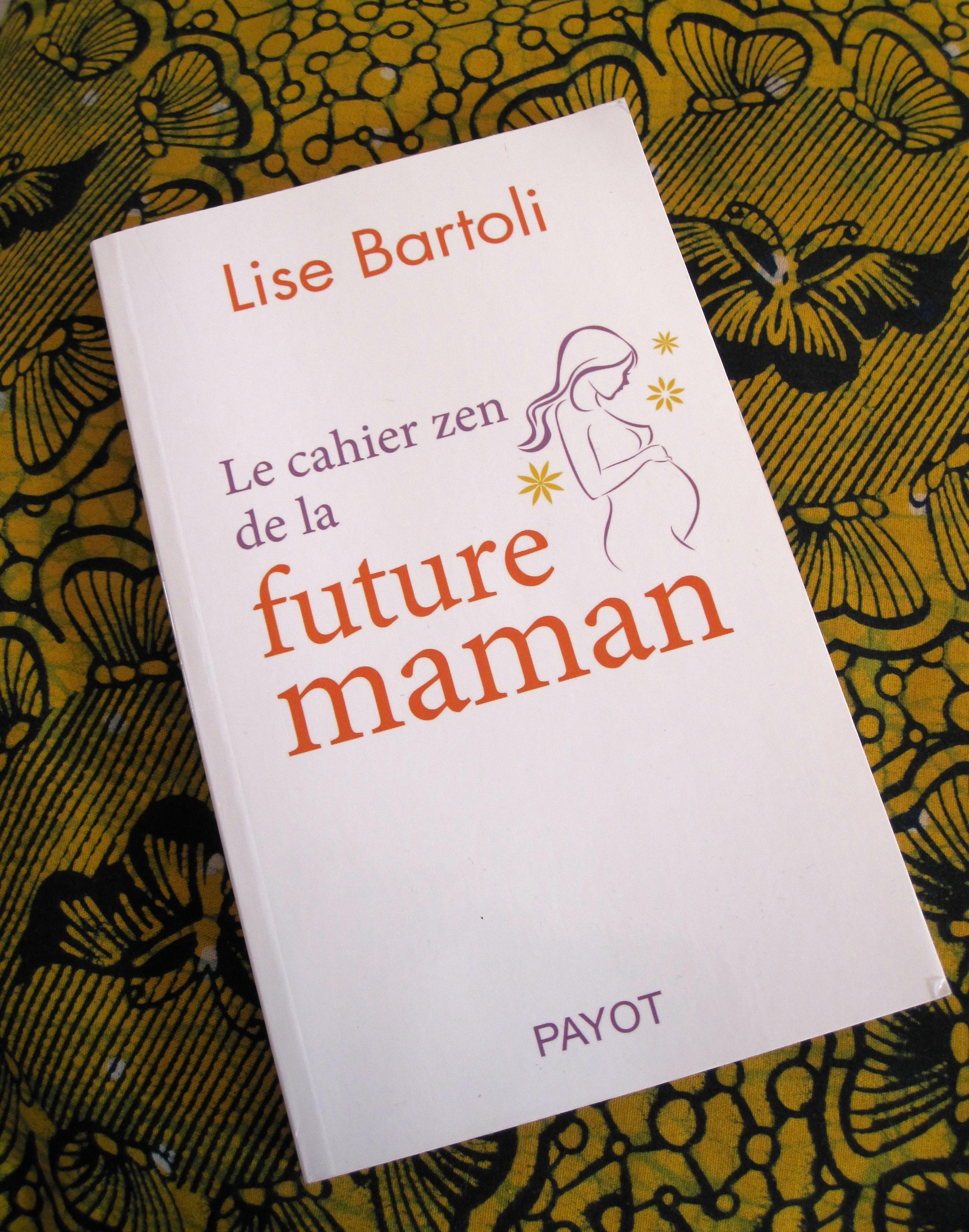 Le cahier zen de la future maman. Lise Bartoli